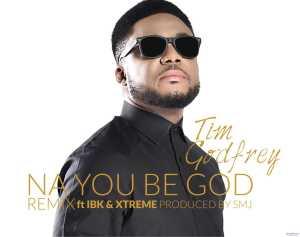 Tim Godfrey - Na You Be God (Remix) ft. IBK & Xtreme